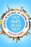 I Put Pants on for This?: Stories in Defense of Staying Home