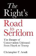 Rights Road to Serfdom The Danger of Conservatism Unbound From Hayek to Trump
