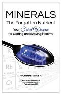 Minerals - The Forgotten Nutrient: Your Secret Weapon for Getting and Staying Healthy