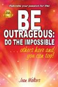 Be Outrageous: Do the Impossible: Others have and you can too!