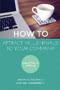 HOW TO Attract Millennials To Your Company: And Actually Keep Us!