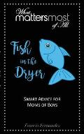 Fish in the Dryer: What Matters Most of All: Smart Advice for Moms of Boys