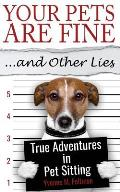 Your Pets Are Fine ...and Other Lies: True Adventures in Pet Sitting