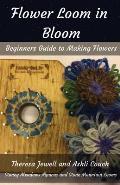 Flower Loom in Bloom: Beginners Guide to Making Flowers