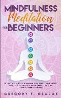 Mindfulness Meditation for Beginners: Let Meditation Help you Manage your Anger, your Anxiety and Live a Life Free of Stress - a Practical Guide to De