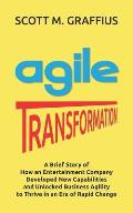 Agile Transformation: A Brief Story of How an Entertainment Company Developed New Capabilities and Unlocked Business Agility to Thrive in an
