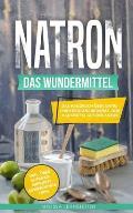 Natron - das Wundermittel: Das Handbuch ?ber Natriumhydrogencarbonat, dem Hausmittel aus der Antike