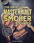 The Unofficial Masterbuilt Smoker Cookbook: Complete Smoker Cookbook for Your Electric Smoker, The Ultimate Guide for Smoking Meat, Fish, Poultry and