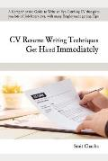 CV Resume Writing Techniques Get Hired Immediately: A comprehensive guide to write an eye-catching CV that gives lots of job interviews, with many emp