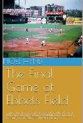 The Final Game at Ebbets Field: ....and other true accounts of baseball's Golden Age from New York, Brooklyn, Boston, Chicago and Philadelphia. By the