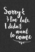 Sorry I'm Late I Didn't Want To Come: 6 x 9 Sarcastic Notebook with 125 Lined Pages Funny Coworker Gifts for Men Women