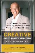 Creative Integrative Medicine: A Medical Doctor's Journey Toward a New Vision of Healthcare