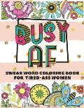 Busy AF: A Swear Word Coloring Book for Tired-Ass Women (Swear Word Coloring Book for Adults to Get You Motivation & Relaxation