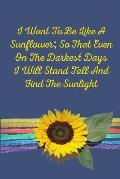 I Want to Be Like a Sunflower; So Even on the Darkest Days I Will Stand Tall and Find the Sunlight: Sunflower Journal with Inspirational Quote - Noteb