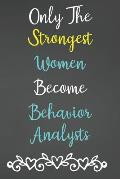 Only The Strongest Women Become Behavior Analysts: Lined Notebook Journal For Behavior Analysts Appreciation Gifts
