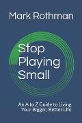 Stop Playing Small: An A to Z Guide to Living Your Bigger, Better Life