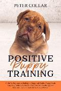 Positive Puppy Training: Guide for Beginners to Raising an Happy and Positive Puppy. Made Easy Dog Training Revolution Guide to Train Psycholog