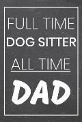 Full Time Dog Sitter All Time Dad: Dog Sitter Dot Grid Notebook, Planner or Journal - 110 Dotted Pages - Office Equipment, Supplies - Funny Dog Sitter