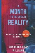 A Month To Re-Create Reality: 31 Days to Change Your Mentality