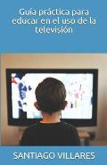 Gu?a pr?ctica para educar en el uso de la televisi?n
