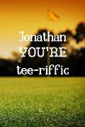 Jonathan You're Tee-riffic: Golf Appreciation Gifts for Men, Jonathan Journal / Notebook / Diary / USA Gift (6 x 9 - 110 Blank Lined Pages)