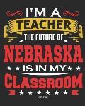 I'm a Teacher The Future of Nebraska Is In My Classroom: Nebraska Teacher Ultimate Lesson Planner and Organizer Undated for 2019 - 2020 School Year