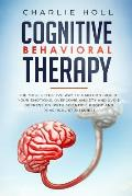 Cognitive Behavioral Therapy: The Most Effective Way To Gain Control Of Your Emotions, Overcome Anxiety And Avoid Depression (With Scientific Proof