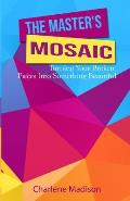The Master's Mosaic: Turning Your Broken Pieces Into Something Beautiful