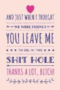 And Just When I Thought We Were Friends You Leave Me To Die In This Shit Hole, Thanks A Lot Bitch!: Funny Coworker Leaving Gift Notebook Blank Lined J