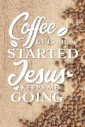 Coffee Gets Me Started Jesus Keeps Me Going: Funny Gag Gifts for Mom, Sister, Friend - Encouraging Notebook & Journal for Birthday Party, Holiday and