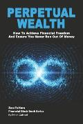 Perpetual Wealth: How To Achieve Financial Freedom And Ensure You Never Run Out Of Money