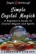 Simple Crystal Magick: A Guide to Powerful Crystal Spells and Magick for Beginners to Wicca and Witchcraft