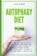 Autophagy Diet: How to Induce Your Body's Natural Detox Process for Weight Loss and Longevity through Intermittent Fasting, Keto Diet,