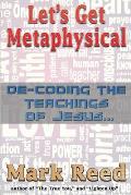 Let's Get Metaphysical: De-Coding the Teachings of Jesus