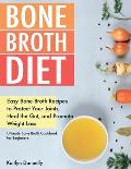 Bone Broth Diet: Easy Bone Broth Recipes to Protect Your Joints, Heal the Gut, and Promote Weight Loss. Ultimate Bone Broth Cookbook fo