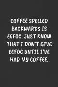 Coffee Spelled Backwards Is Eefoc. Just Know That I Don't Give Eefoc Until I've Had My Coffee.: Sarcastic Humor Blank Lined Journal - Funny Black Cove