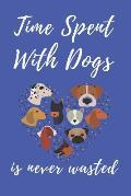 Time Spent With Dogs is Never Wasted: Notebook Gift for Mother's Day / Birthday / Christmas / Coworker / Dog lover