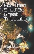 For Then Shall Be Great Tribulation