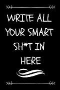 Write All Your Smart Sh*t in Here: Funny Graduation Gift Journal for Graduates (Sarcastic Fun Novelty Message Notebook - Great Alternative to a Card)