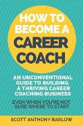 How To Become A Career Coach: An Unconventional Guide to Building a Thriving Career Coaching Business and Living Your Strengths (Even When You're No