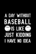 A Day Without Baseball Is Like Just Kidding I Have No Idea: Blank Lined Journal Notebook, Funny Baseball Notebook, Baseball Notebook, Baseball Journal