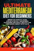 The Ultimate Mediterranean Diet for Beginners: Definitive Guide to Learn Step by Step All the Secrets to Succeed and Have a Healthy Life and Losing We