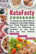 KetoFasty Cookbook: The Newest and Most Effective Recipes for Intermittent Fasting and Timed Ketogenic Meals, Discover the Advantages of K