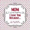 Mom, I Love You Because: What I love about MOM fill in the blanks LOVE book (red hearts)