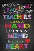 Preschool Teachers Take A Hand Open A Mind & Touch A Heart: Teacher Notebook, Teacher Appreciation Gift, Thank You Gift for Teachers (Lined Notebook)