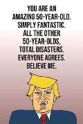 You Are An Amazing 50-Year-Old Simply Fantastic All the Other 50-Year-Olds Total Disasters Everyone Agrees Believe Me: Donald Trump 110-Page Blank Jou