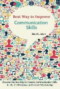 Best Way to Improve Communication Skills: Discover the Best Way to Improve Communication Skills in Life, the Workplace and in Love Relationships