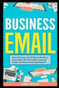 Business Email: Write to Win. Business English & Professional Email Writing Essentials: How to Write Emails for Work, Including 100+ B