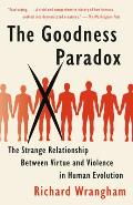 The Goodness Paradox: The Strange Relationship Between Virtue and Violence in Human Evolution