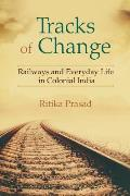 Tracks of Change: Railways and Everyday Life in Colonial India